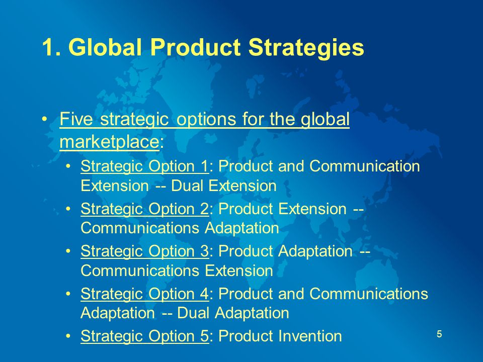 1. Global Product Strategies Five strategic options for the global marketplace: Strategic Option 1: Product and Communication Extension -- Dual Extens