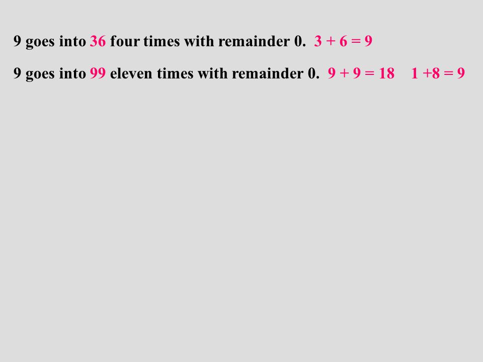 9 goes into 99 eleven times with remainder 0. 9 + 9 = 18 1 +8 = 9