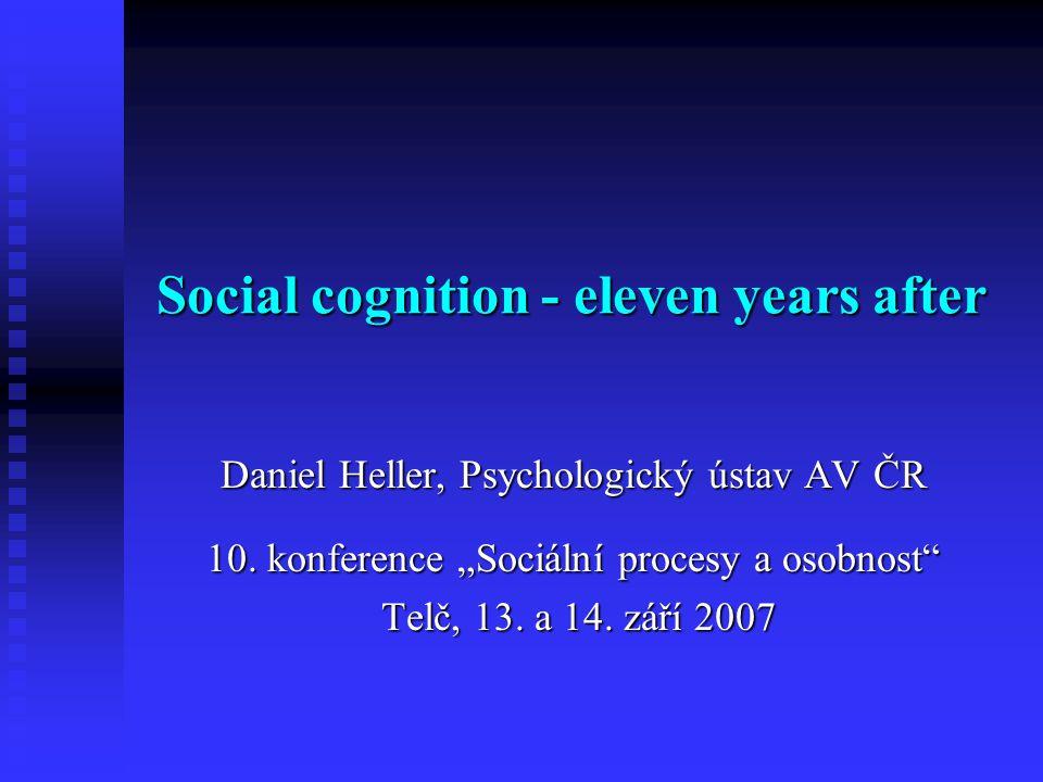 """Social cognition - eleven years after Social cognition - eleven years after Daniel Heller, Psychologický ústav AV ČR 10. konference """"Sociální procesy"""