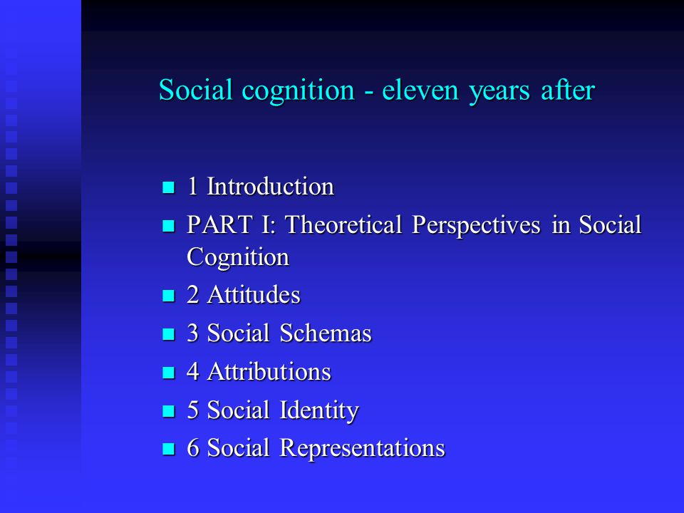 Social cognition - eleven years after 1 Introduction 1 Introduction PART I: Theoretical Perspectives in Social Cognition PART I: Theoretical Perspectives in Social Cognition 2 Attitudes 2 Attitudes 3 Social Schemas 3 Social Schemas 4 Attributions 4 Attributions 5 Social Identity 5 Social Identity 6 Social Representations 6 Social Representations