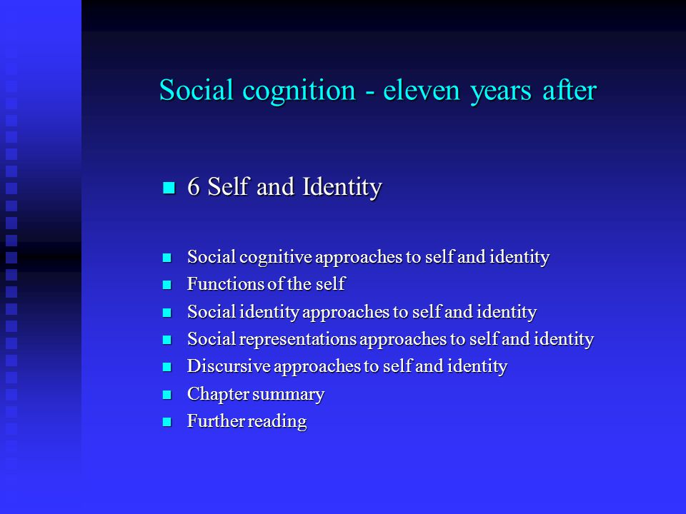 Social cognition - eleven years after 6 Self and Identity 6 Self and Identity Social cognitive approaches to self and identity Social cognitive approaches to self and identity Functions of the self Functions of the self Social identity approaches to self and identity Social identity approaches to self and identity Social representations approaches to self and identity Social representations approaches to self and identity Discursive approaches to self and identity Discursive approaches to self and identity Chapter summary Chapter summary Further reading Further reading
