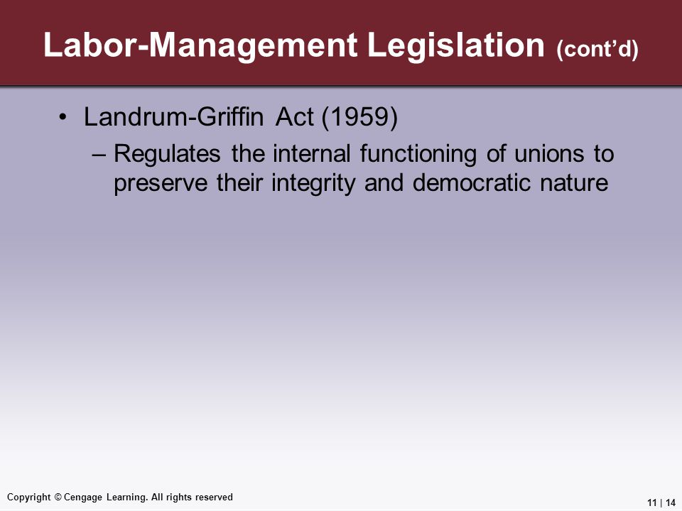 Landrum-Griffin Act (1959) –Regulates the internal functioning of unions to preserve their integrity and democratic nature Copyright © Cengage Learning.