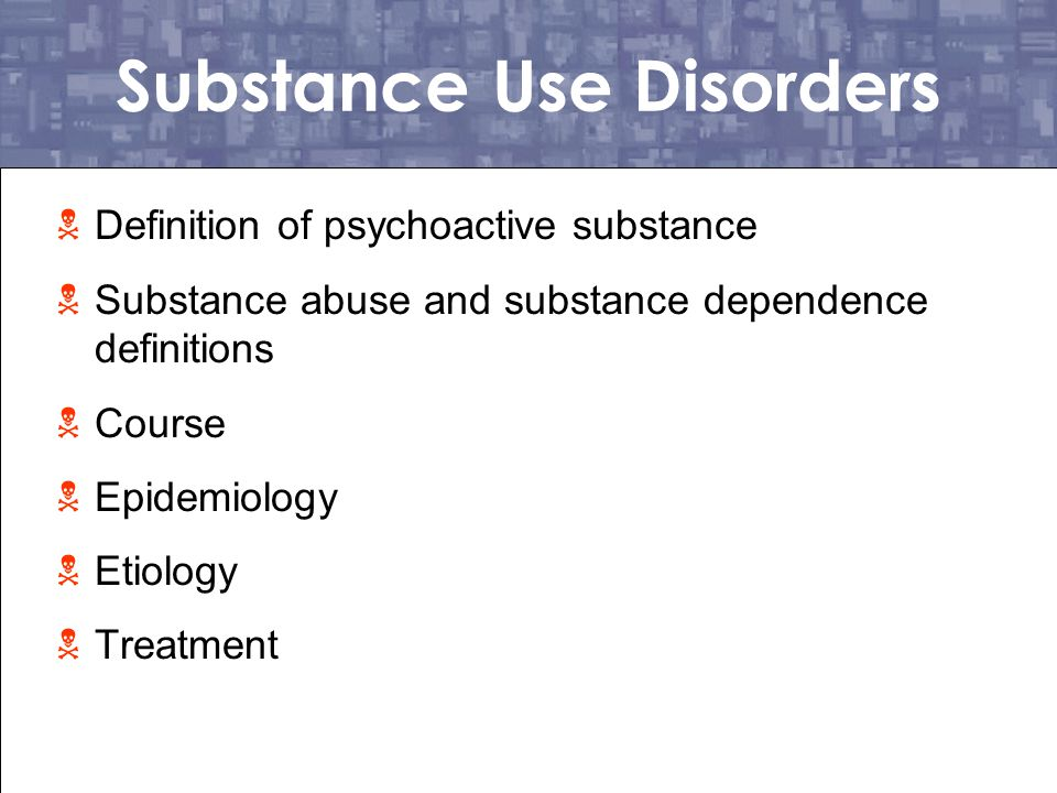 Drugs of Abuse (Psychoactive Substance)  A chemical substance that alters mood, changes perception, or changes brain functioning  These substances can range from legal (Nicotine) to prescription (Valium) to illegal (LSD) drugs  It is not unusual for people with substance abuse to use more than one drug (polysubstance abuse)