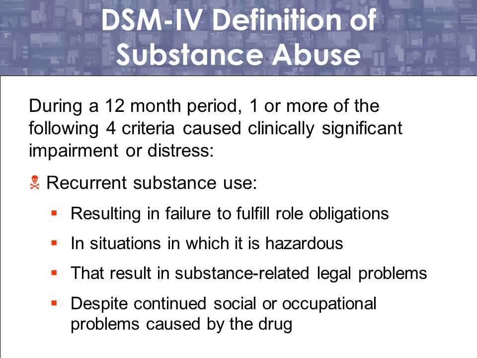 Substance Dependence  Repeated use of a drug that often results in tolerance, withdrawal, or compulsive drug taking behavior  Commonly called addiction