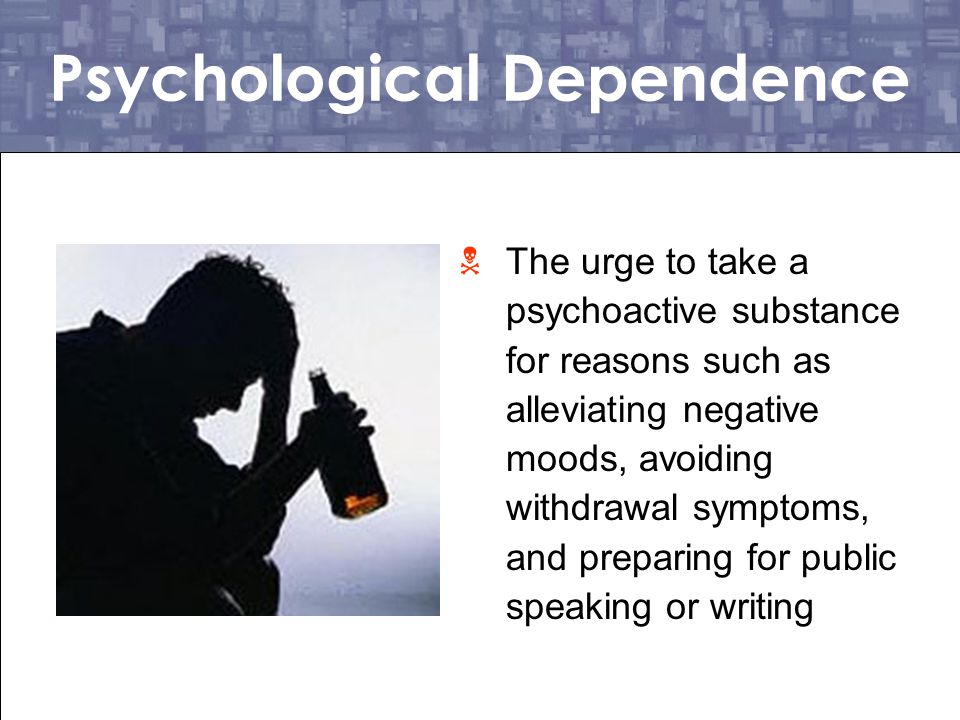 Physiological Dependence  Tolerance and withdrawal are seen as indicators of a physiological dependence on a psychoactive substance