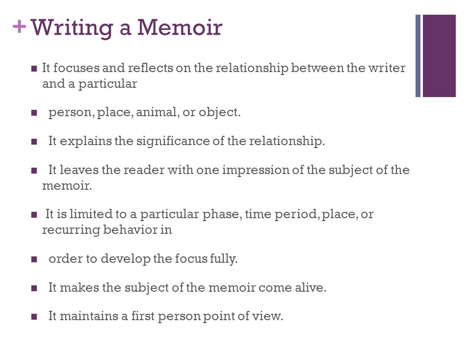 + Writing a Memoir It focuses and reflects on the relationship between the writer and a particular person, place, animal, or object. It explains the s