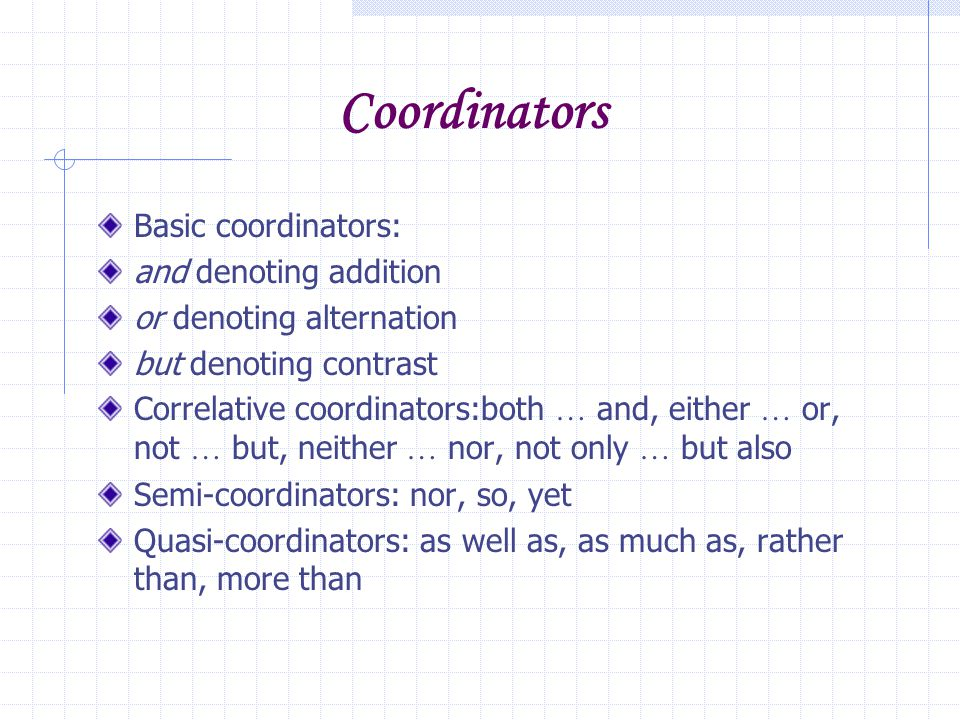 Coordinators Basic coordinators: and denoting addition or denoting alternation but denoting contrast Correlative coordinators:both … and, either … or, not … but, neither … nor, not only … but also Semi-coordinators: nor, so, yet Quasi-coordinators: as well as, as much as, rather than, more than