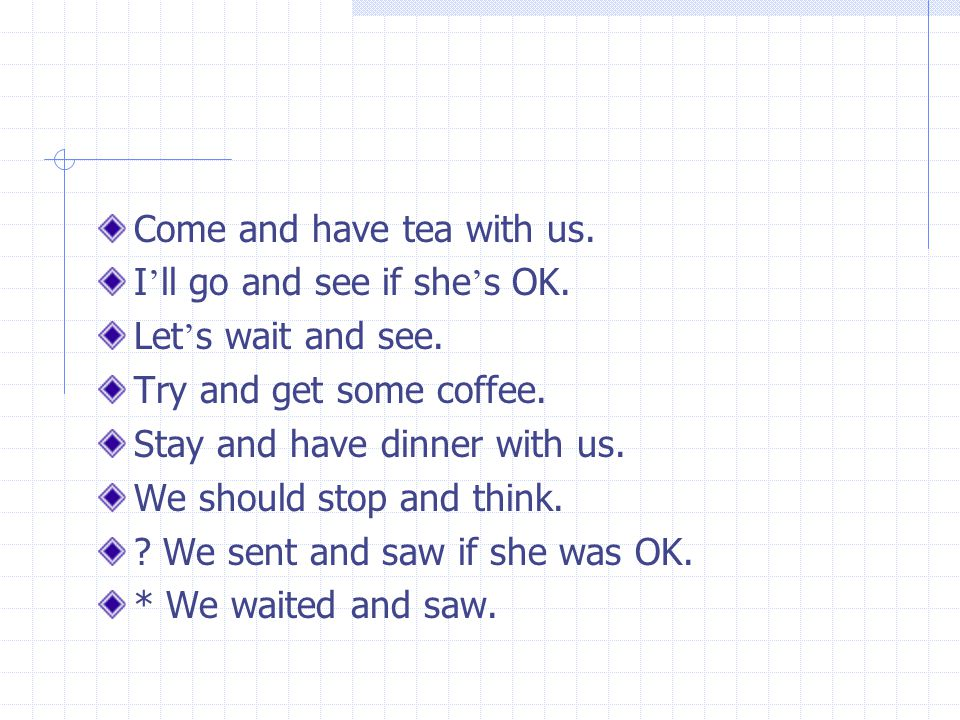 Come and have tea with us. I ' ll go and see if she ' s OK.