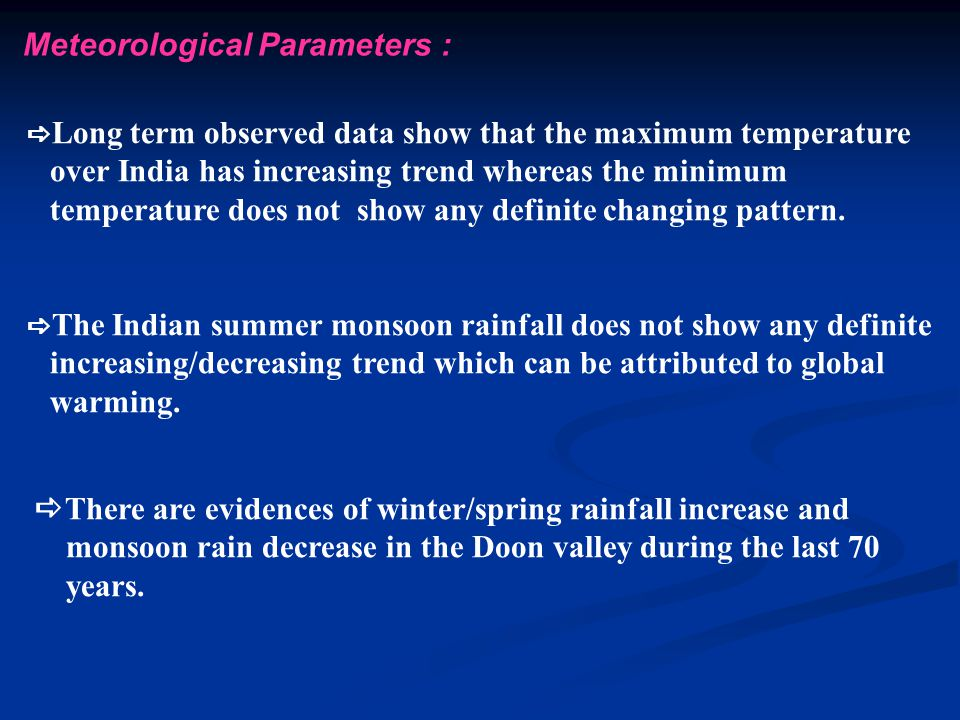 Meteorological Parameters :  Long term observed data show that the maximum temperature over India has increasing trend whereas the minimum temperature does not show any definite changing pattern.
