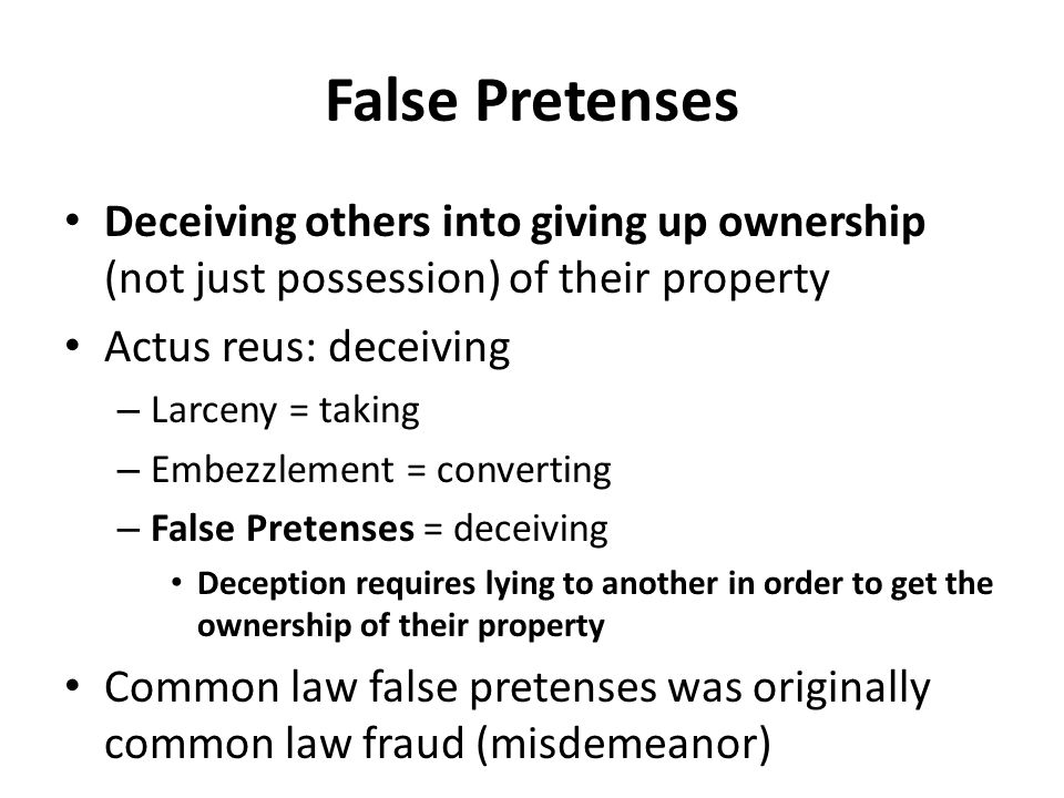False Pretenses Deceiving others into giving up ownership (not just possession) of their property Actus reus: deceiving – Larceny = taking – Embezzlem