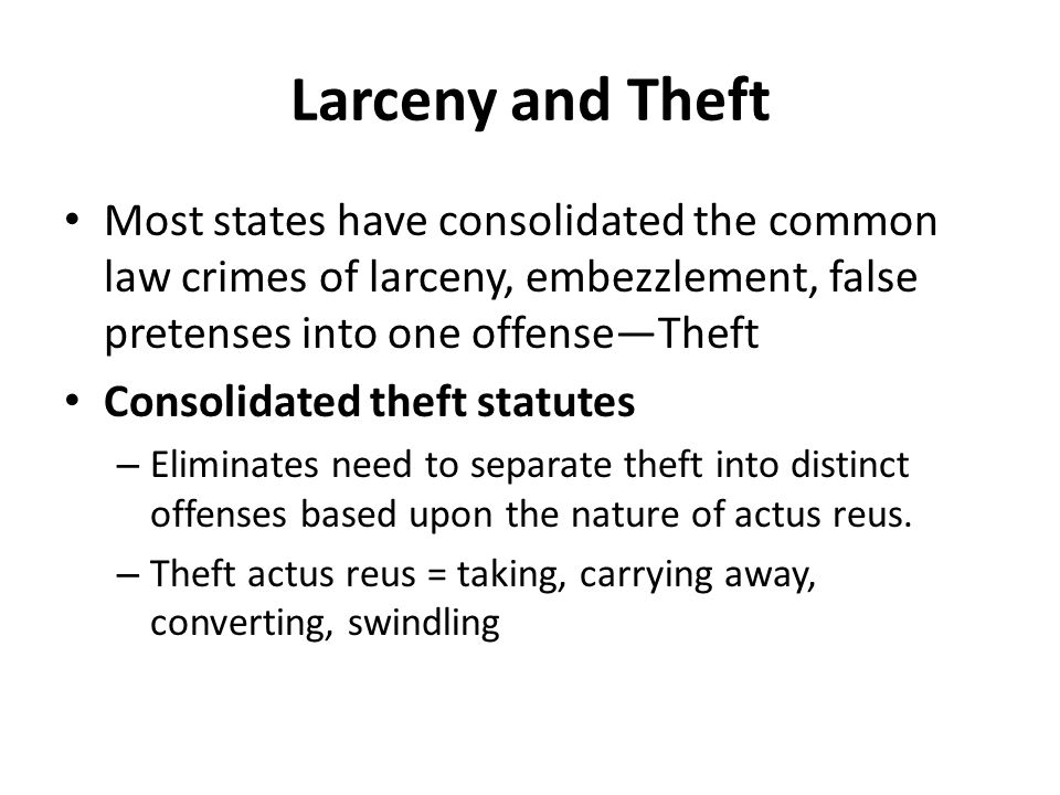 Larceny and Theft Most states have consolidated the common law crimes of larceny, embezzlement, false pretenses into one offense—Theft Consolidated theft statutes – Eliminates need to separate theft into distinct offenses based upon the nature of actus reus.