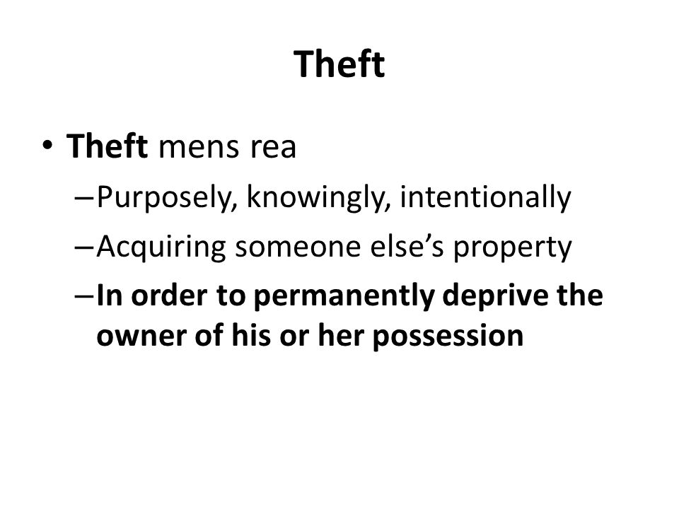 Theft Theft mens rea – Purposely, knowingly, intentionally – Acquiring someone else's property – In order to permanently deprive the owner of his or her possession