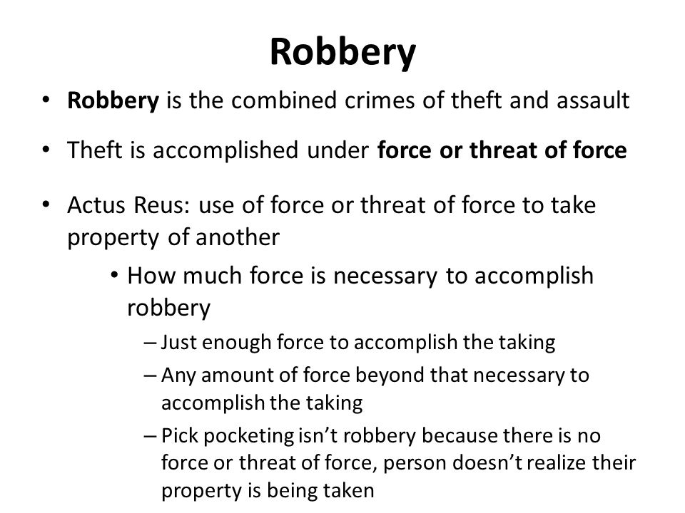 Robbery Robbery is the combined crimes of theft and assault Theft is accomplished under force or threat of force Actus Reus: use of force or threat of