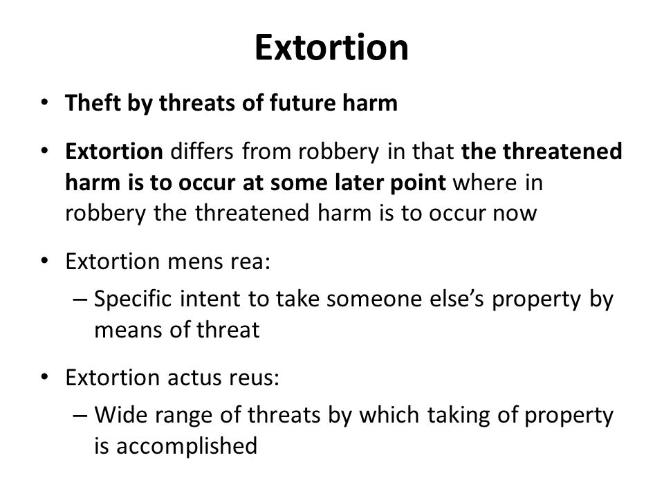 Extortion Theft by threats of future harm Extortion differs from robbery in that the threatened harm is to occur at some later point where in robbery the threatened harm is to occur now Extortion mens rea: – Specific intent to take someone else's property by means of threat Extortion actus reus: – Wide range of threats by which taking of property is accomplished