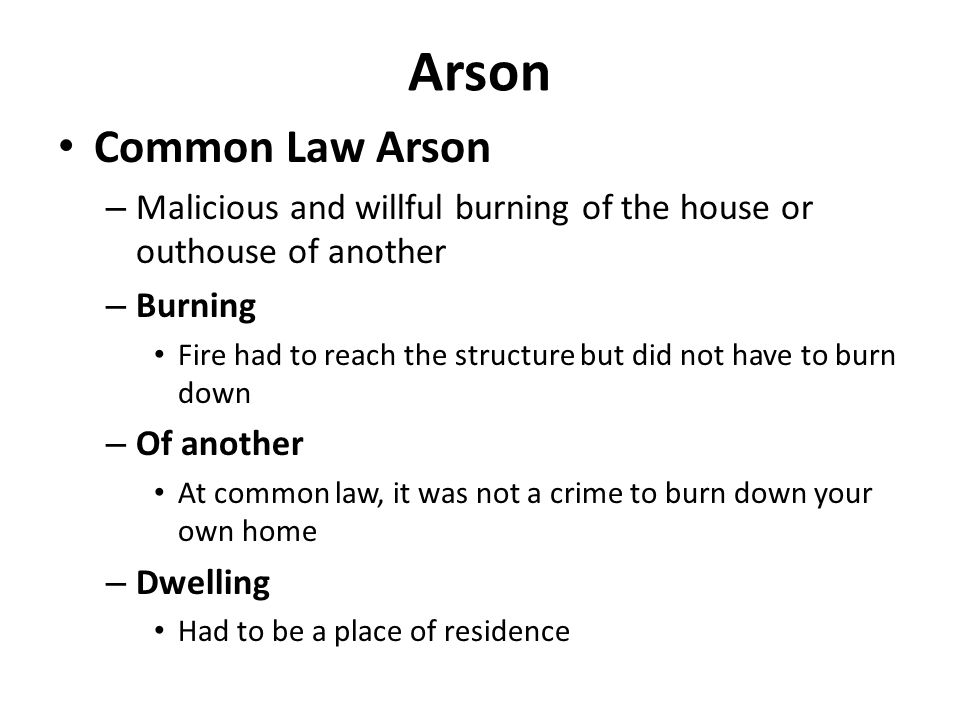 Arson Common Law Arson – Malicious and willful burning of the house or outhouse of another – Burning Fire had to reach the structure but did not have to burn down – Of another At common law, it was not a crime to burn down your own home – Dwelling Had to be a place of residence