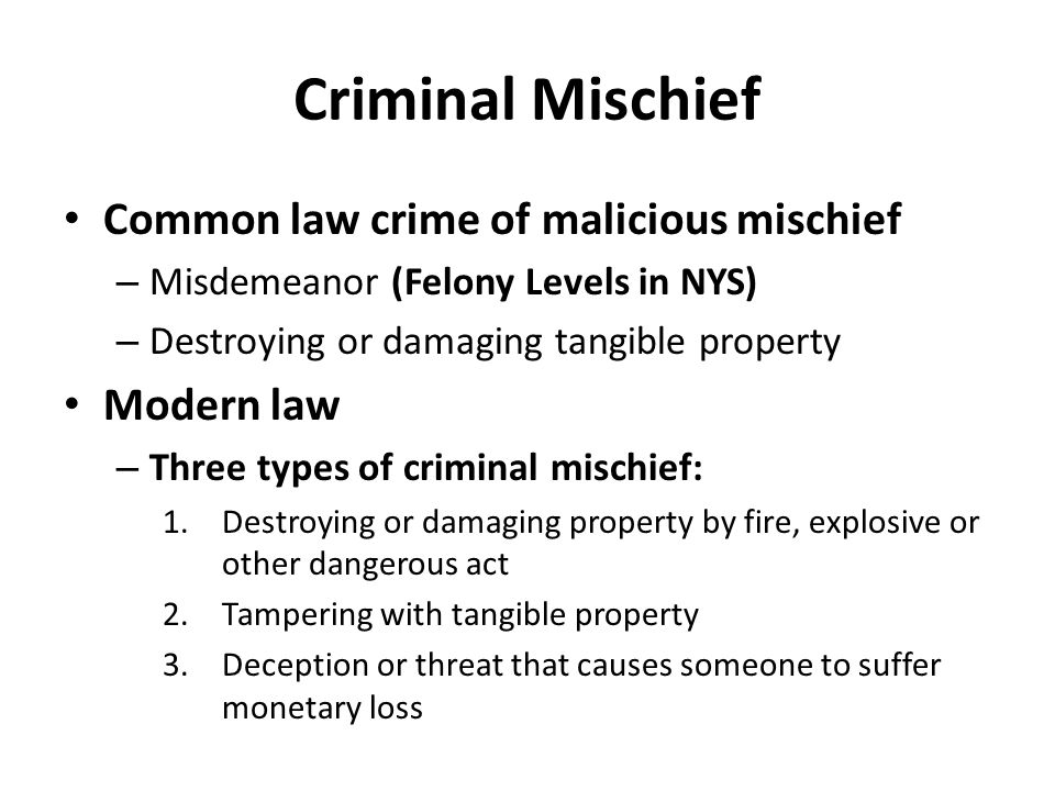 Criminal Mischief Common law crime of malicious mischief – Misdemeanor (Felony Levels in NYS) – Destroying or damaging tangible property Modern law –