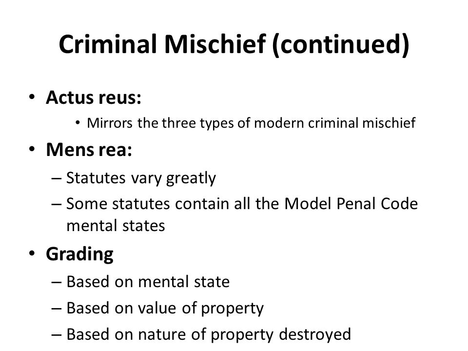 Criminal Mischief (continued) Actus reus: Mirrors the three types of modern criminal mischief Mens rea: – Statutes vary greatly – Some statutes contai