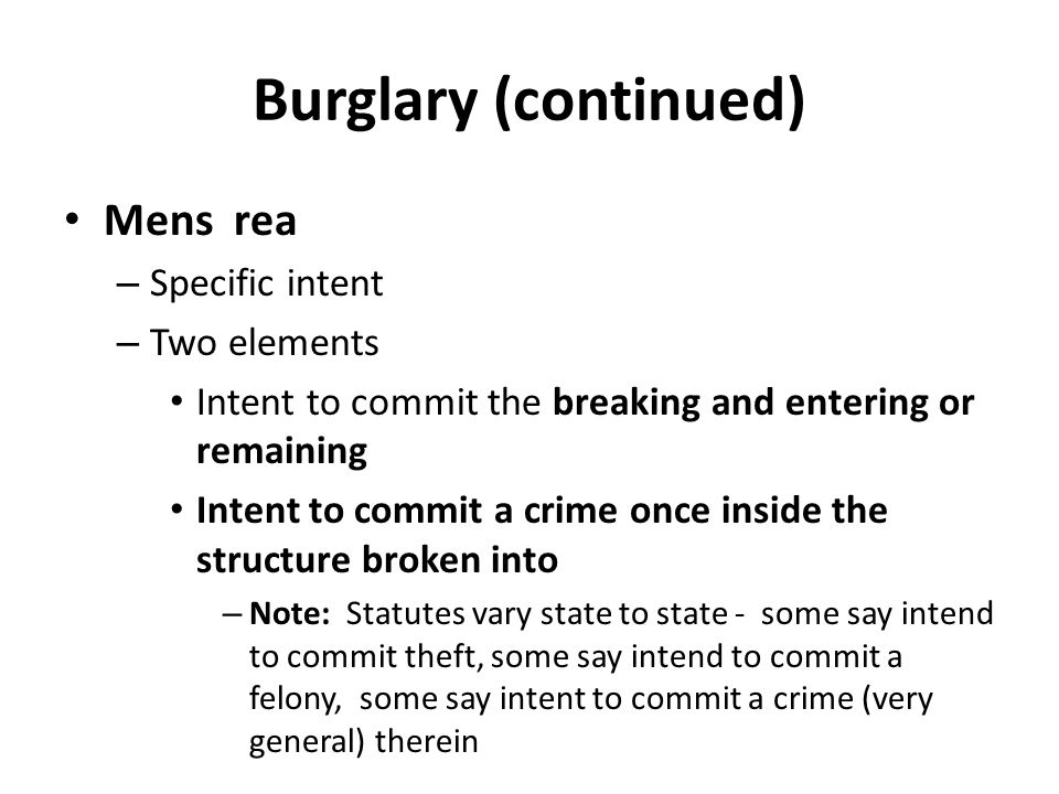 Burglary (continued) Mens rea – Specific intent – Two elements Intent to commit the breaking and entering or remaining Intent to commit a crime once i