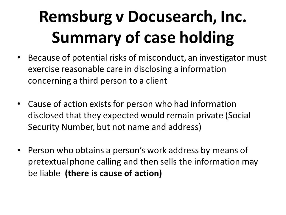 Remsburg v Docusearch, Inc. Summary of case holding Because of potential risks of misconduct, an investigator must exercise reasonable care in disclos