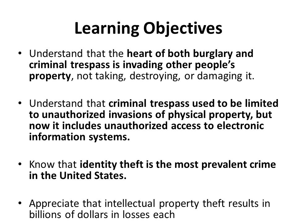 Learning Objectives Understand that the heart of both burglary and criminal trespass is invading other people's property, not taking, destroying, or damaging it.