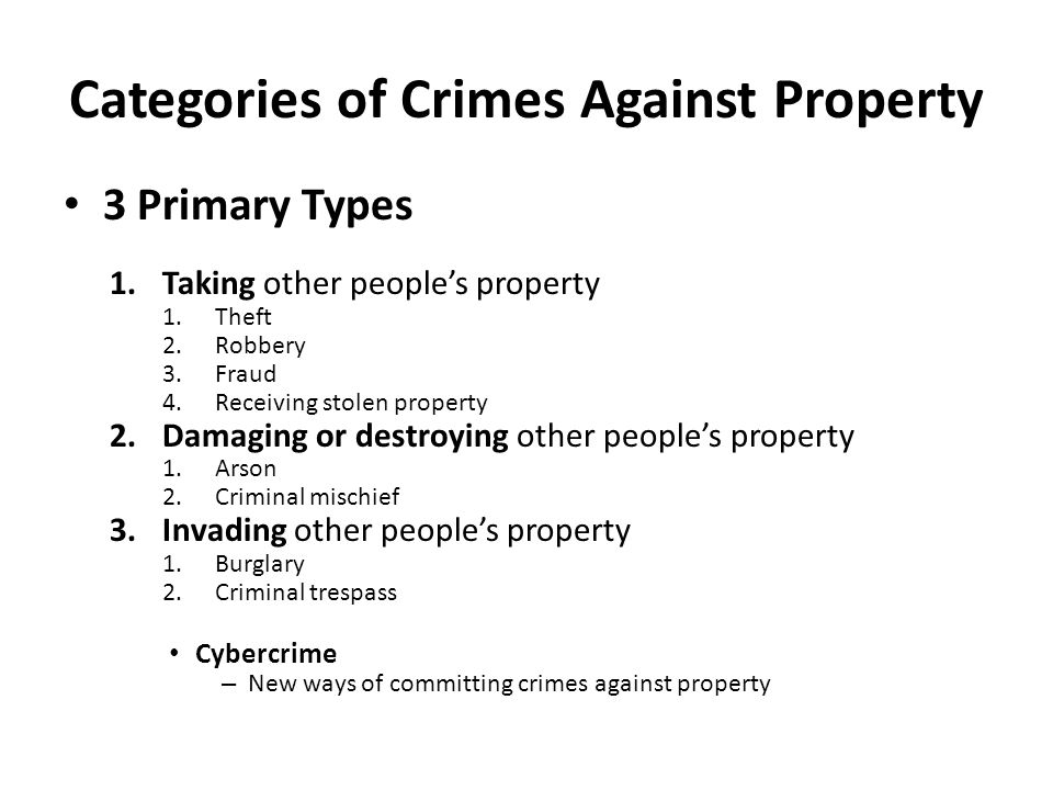 Categories of Crimes Against Property 3 Primary Types 1.Taking other people's property 1.Theft 2.Robbery 3.Fraud 4.Receiving stolen property 2.Damaging or destroying other people's property 1.Arson 2.Criminal mischief 3.Invading other people's property 1.Burglary 2.Criminal trespass Cybercrime – New ways of committing crimes against property