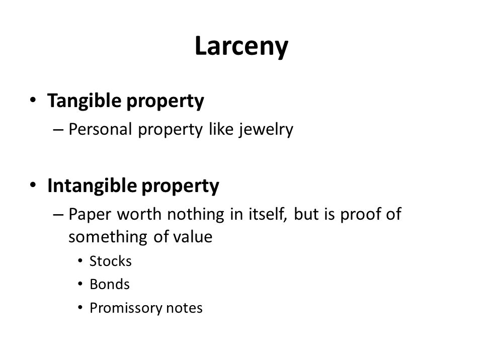Larceny Tangible property – Personal property like jewelry Intangible property – Paper worth nothing in itself, but is proof of something of value Sto