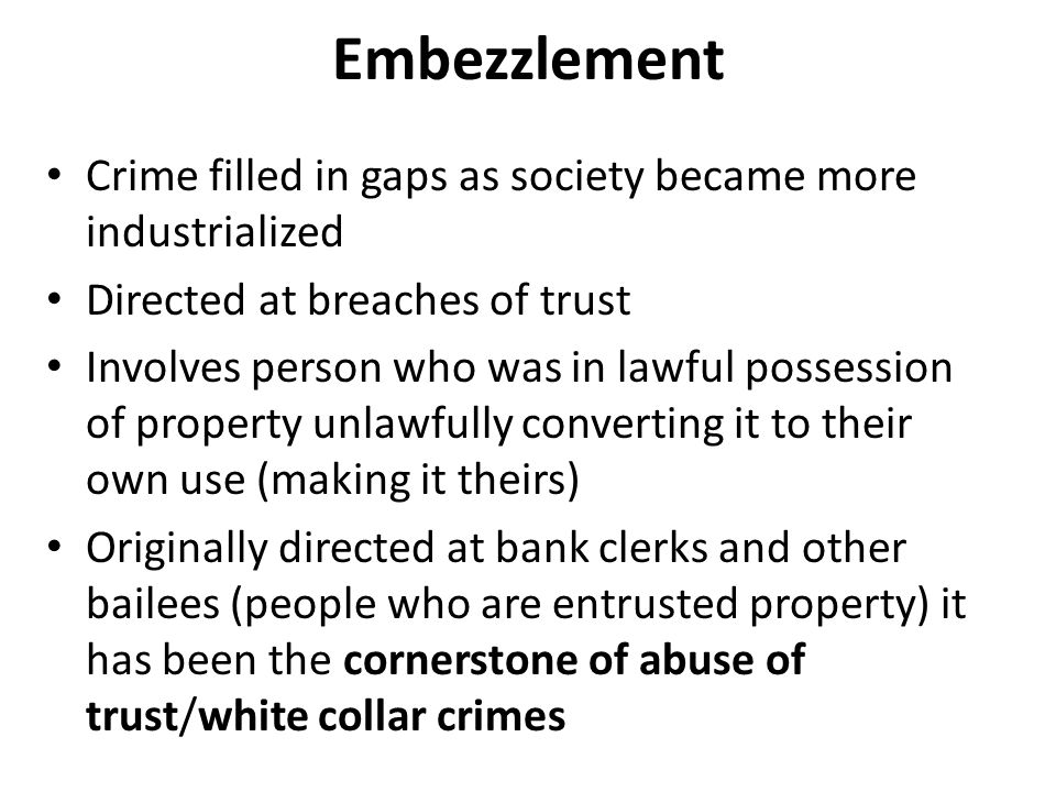 Embezzlement Crime filled in gaps as society became more industrialized Directed at breaches of trust Involves person who was in lawful possession of property unlawfully converting it to their own use (making it theirs) Originally directed at bank clerks and other bailees (people who are entrusted property) it has been the cornerstone of abuse of trust/white collar crimes