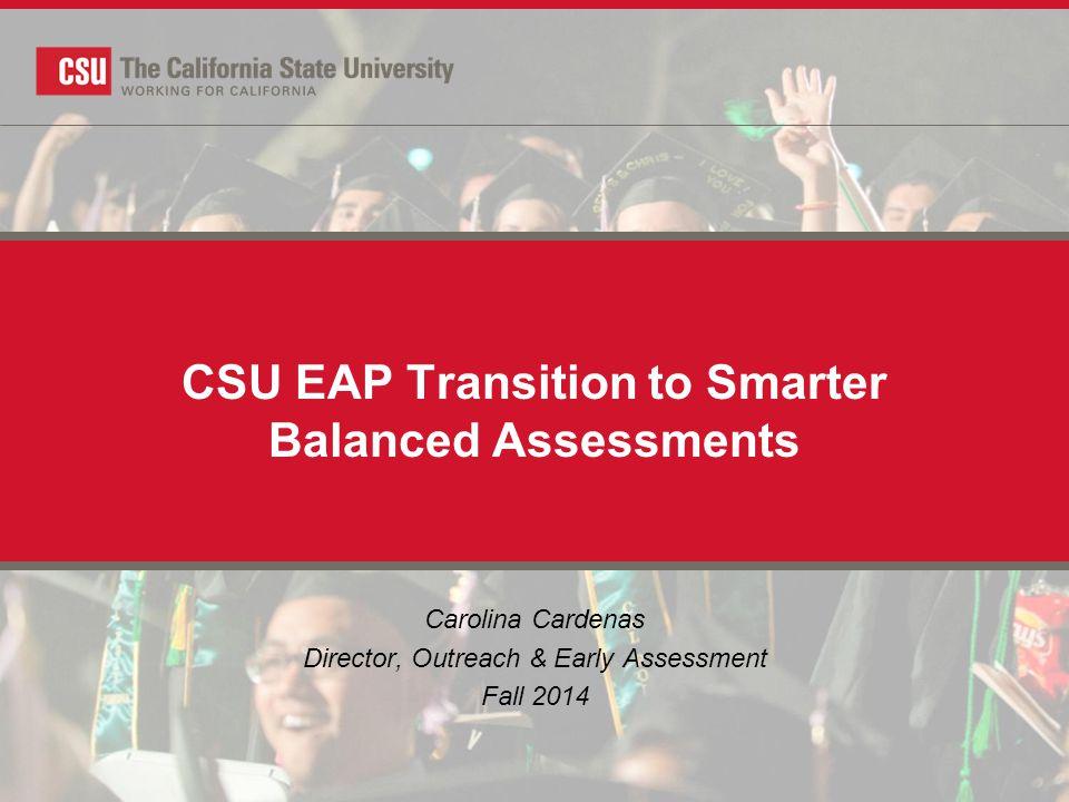 CSU EAP Transition to Smarter Balanced Assessments Carolina Cardenas Director, Outreach & Early Assessment Fall 2014