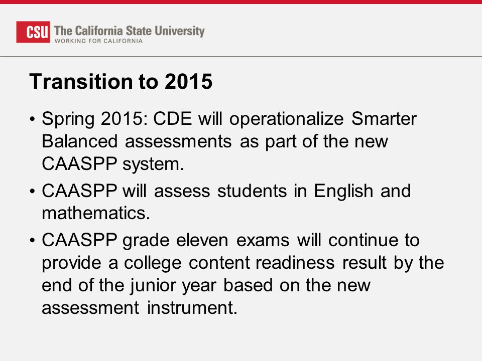 Transition to 2015 Spring 2015: CDE will operationalize Smarter Balanced assessments as part of the new CAASPP system. CAASPP will assess students in