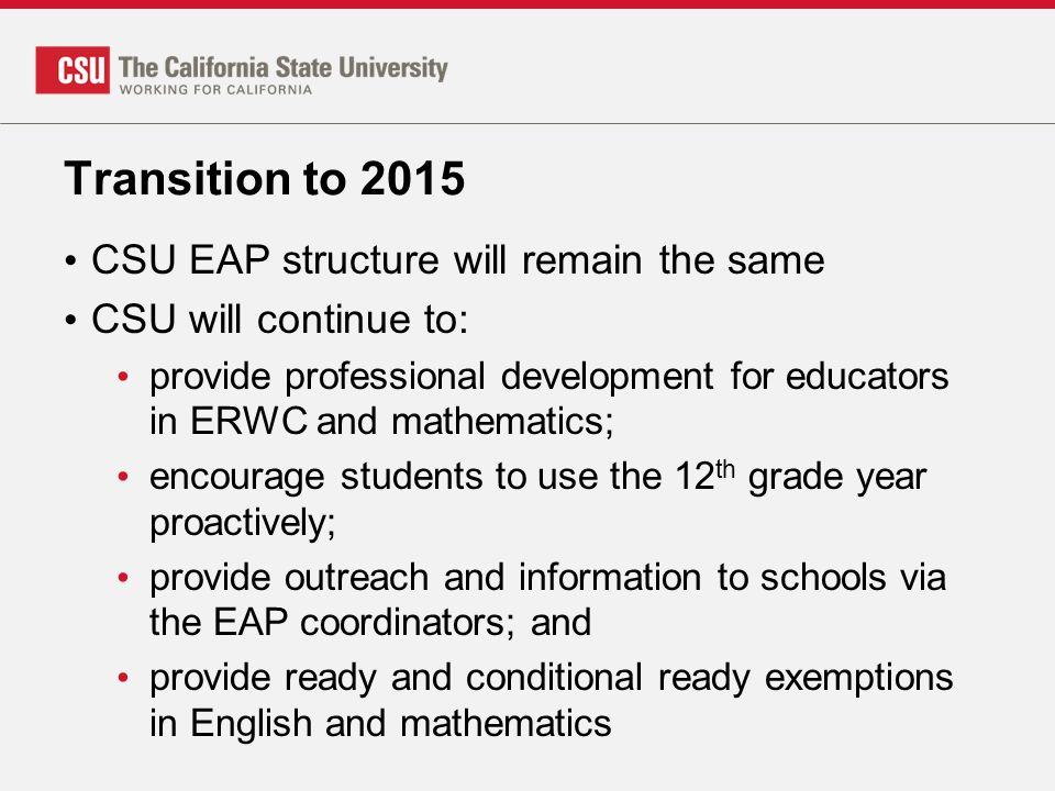 Transition to 2015 CSU EAP structure will remain the same CSU will continue to: provide professional development for educators in ERWC and mathematics; encourage students to use the 12 th grade year proactively; provide outreach and information to schools via the EAP coordinators; and provide ready and conditional ready exemptions in English and mathematics