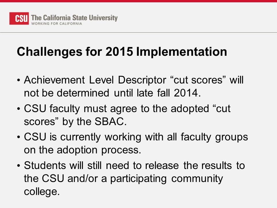 """Challenges for 2015 Implementation Achievement Level Descriptor """"cut scores"""" will not be determined until late fall 2014. CSU faculty must agree to th"""