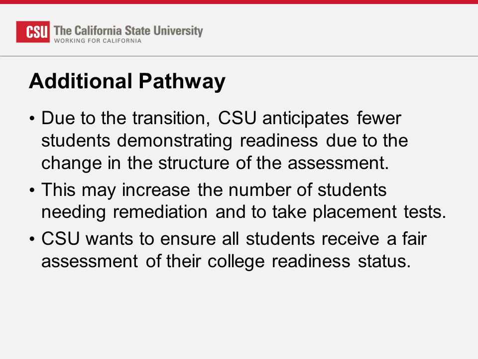 Additional Pathway Due to the transition, CSU anticipates fewer students demonstrating readiness due to the change in the structure of the assessment.