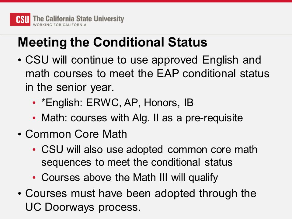 Meeting the Conditional Status CSU will continue to use approved English and math courses to meet the EAP conditional status in the senior year. *Engl