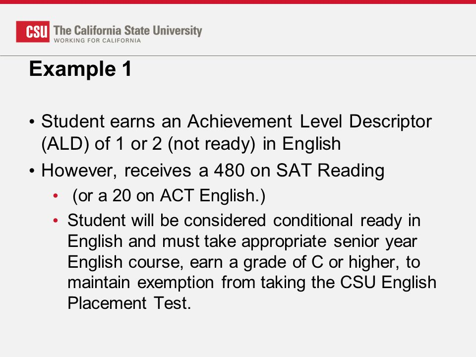 Example 1 Student earns an Achievement Level Descriptor (ALD) of 1 or 2 (not ready) in English However, receives a 480 on SAT Reading (or a 20 on ACT English.) Student will be considered conditional ready in English and must take appropriate senior year English course, earn a grade of C or higher, to maintain exemption from taking the CSU English Placement Test.