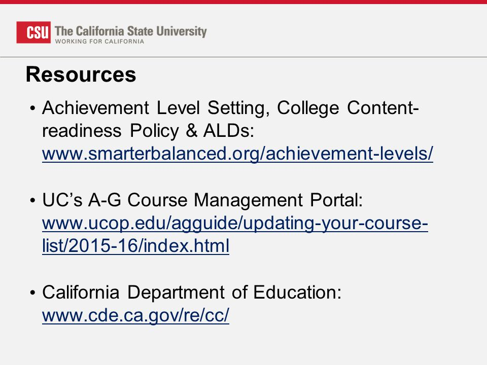 Resources Achievement Level Setting, College Content- readiness Policy & ALDs: www.smarterbalanced.org/achievement-levels/ www.smarterbalanced.org/achievement-levels/ UC's A-G Course Management Portal: www.ucop.edu/agguide/updating-your-course- list/2015-16/index.html www.ucop.edu/agguide/updating-your-course- list/2015-16/index.html California Department of Education: www.cde.ca.gov/re/cc/ www.cde.ca.gov/re/cc/