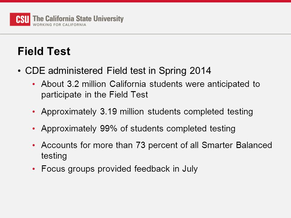 Field Test CDE administered Field test in Spring 2014 About 3.2 million California students were anticipated to participate in the Field Test Approximately 3.19 million students completed testing Approximately 99% of students completed testing Accounts for more than 73 percent of all Smarter Balanced testing Focus groups provided feedback in July
