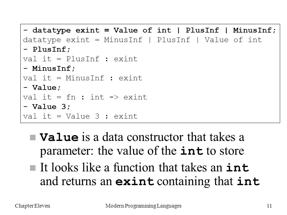 Chapter ElevenModern Programming Languages11 Value is a data constructor that takes a parameter: the value of the int to store It looks like a function that takes an int and returns an exint containing that int - datatype exint = Value of int | PlusInf | MinusInf; datatype exint = MinusInf | PlusInf | Value of int - PlusInf; val it = PlusInf : exint - MinusInf; val it = MinusInf : exint - Value; val it = fn : int -> exint - Value 3; val it = Value 3 : exint