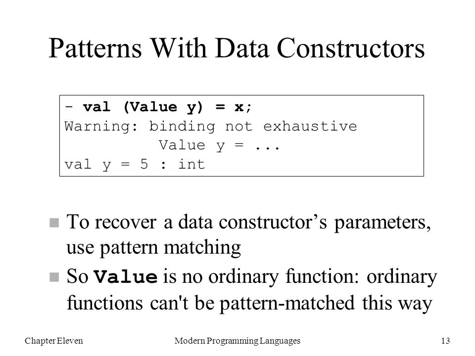 Chapter ElevenModern Programming Languages13 n To recover a data constructor's parameters, use pattern matching So Value is no ordinary function: ordinary functions can t be pattern-matched this way - val (Value y) = x; Warning: binding not exhaustive Value y =...