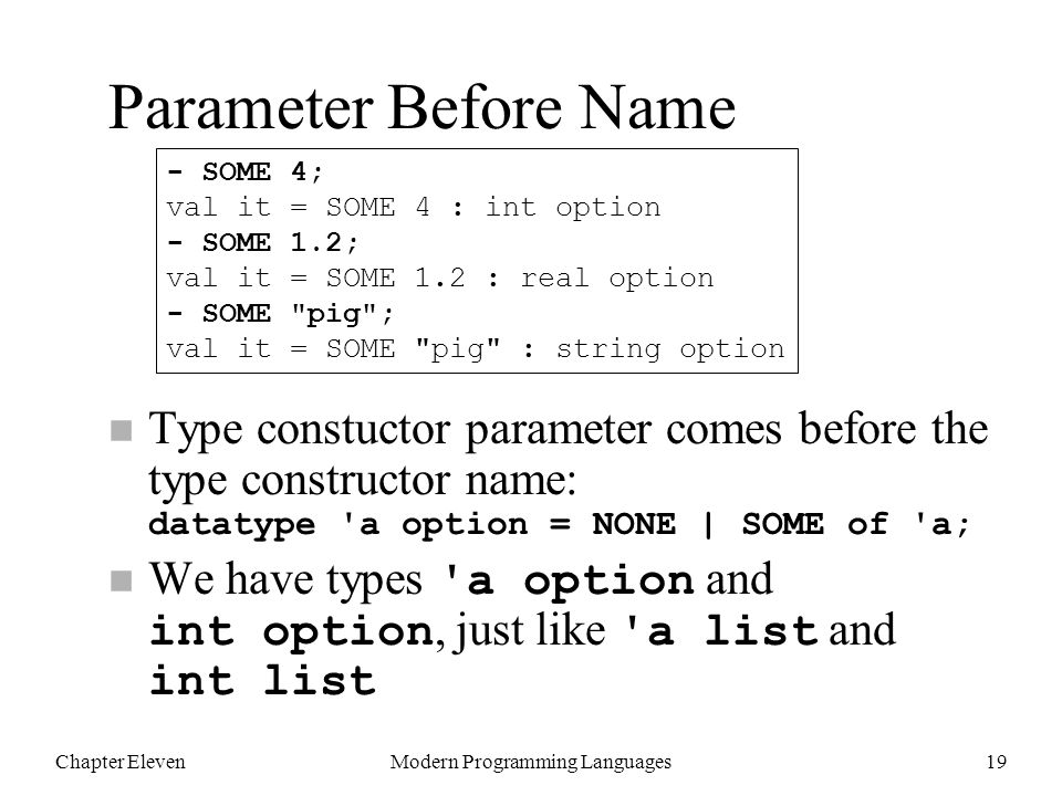 Chapter ElevenModern Programming Languages19 Type constuctor parameter comes before the type constructor name: datatype a option = NONE | SOME of a; We have types a option and int option, just like a list and int list - SOME 4; val it = SOME 4 : int option - SOME 1.2; val it = SOME 1.2 : real option - SOME pig ; val it = SOME pig : string option Parameter Before Name