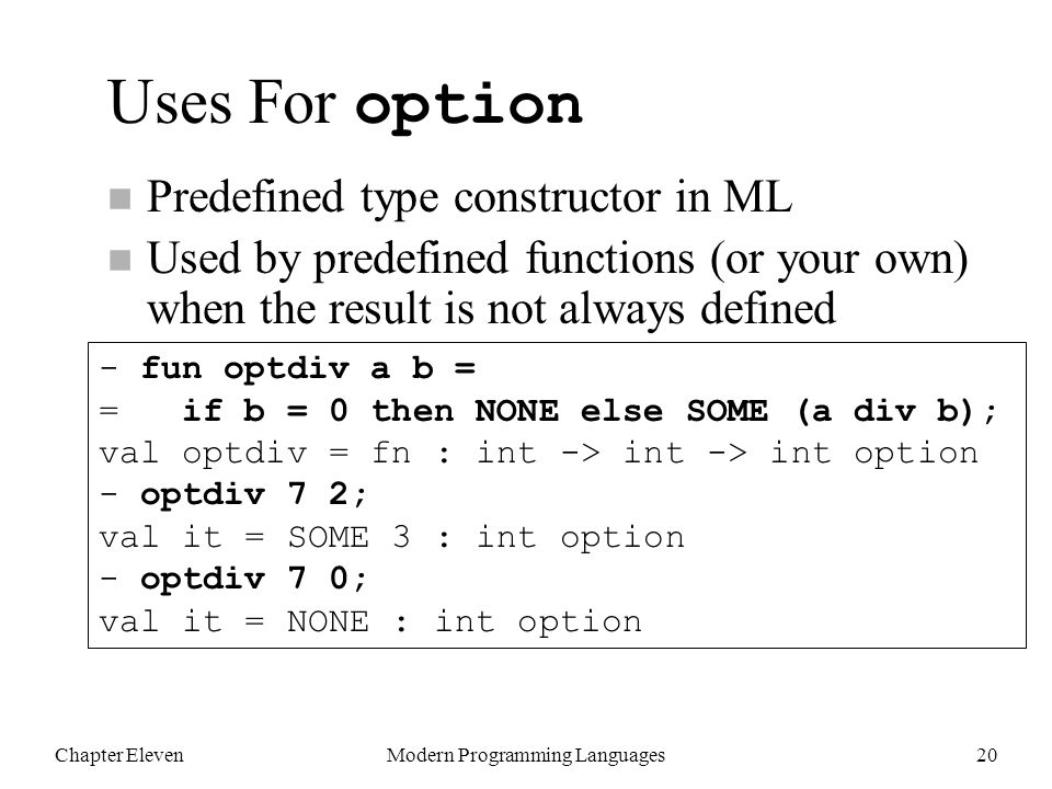 Chapter ElevenModern Programming Languages20 Uses For option n Predefined type constructor in ML n Used by predefined functions (or your own) when the result is not always defined - fun optdiv a b = = if b = 0 then NONE else SOME (a div b); val optdiv = fn : int -> int -> int option - optdiv 7 2; val it = SOME 3 : int option - optdiv 7 0; val it = NONE : int option