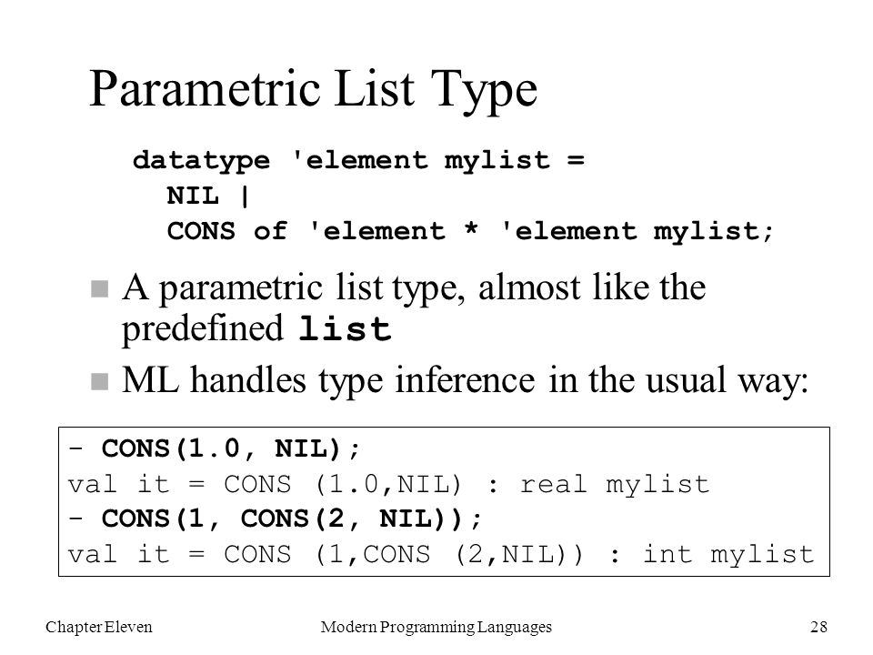 Chapter ElevenModern Programming Languages28 Parametric List Type A parametric list type, almost like the predefined list n ML handles type inference in the usual way: datatype element mylist = NIL | CONS of element * element mylist; - CONS(1.0, NIL); val it = CONS (1.0,NIL) : real mylist - CONS(1, CONS(2, NIL)); val it = CONS (1,CONS (2,NIL)) : int mylist