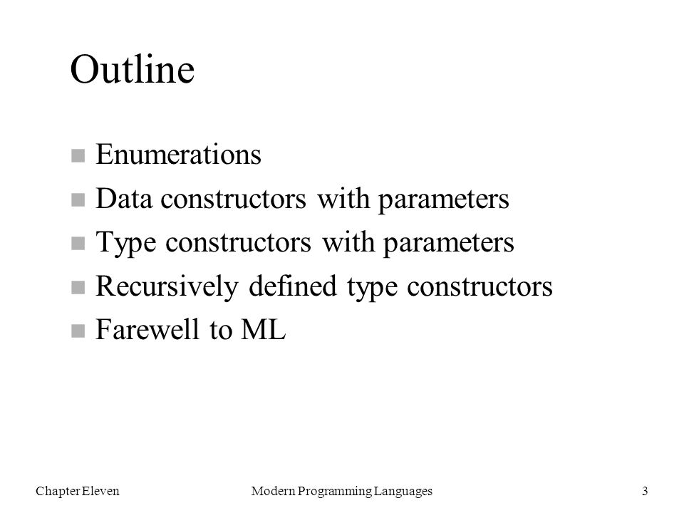 Chapter ElevenModern Programming Languages3 Outline n Enumerations n Data constructors with parameters n Type constructors with parameters n Recursively defined type constructors n Farewell to ML