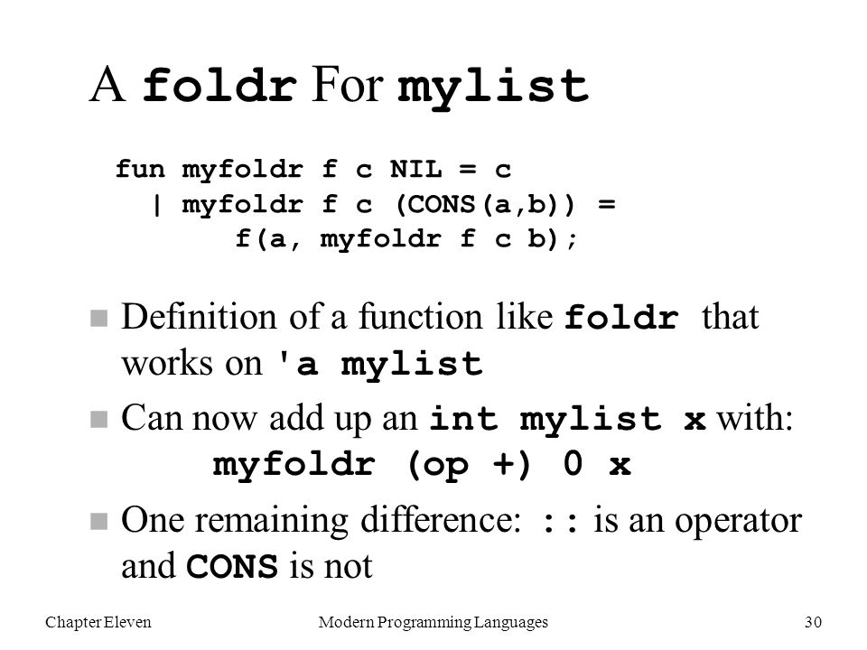 Chapter ElevenModern Programming Languages30 Definition of a function like foldr that works on a mylist Can now add up an int mylist x with: myfoldr (op +) 0 x One remaining difference: :: is an operator and CONS is not fun myfoldr f c NIL = c | myfoldr f c (CONS(a,b)) = f(a, myfoldr f c b); A foldr For mylist