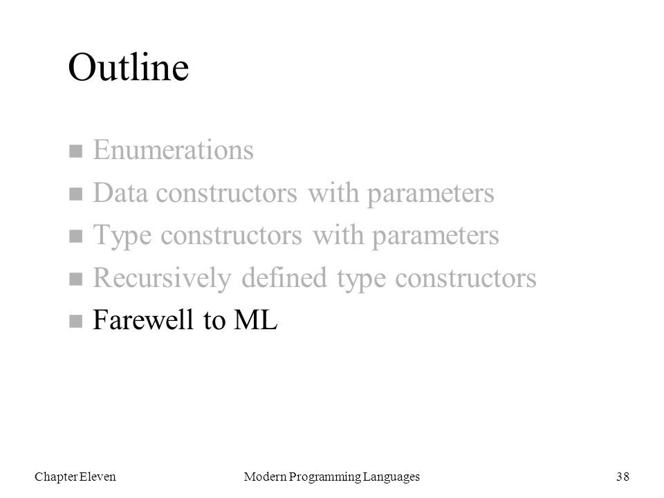 Chapter ElevenModern Programming Languages38 Outline n Enumerations n Data constructors with parameters n Type constructors with parameters n Recursively defined type constructors n Farewell to ML