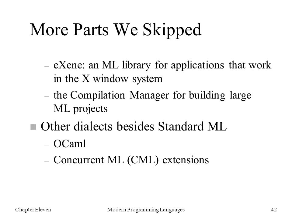 Chapter ElevenModern Programming Languages42 More Parts We Skipped – eXene: an ML library for applications that work in the X window system – the Compilation Manager for building large ML projects n Other dialects besides Standard ML – OCaml – Concurrent ML (CML) extensions