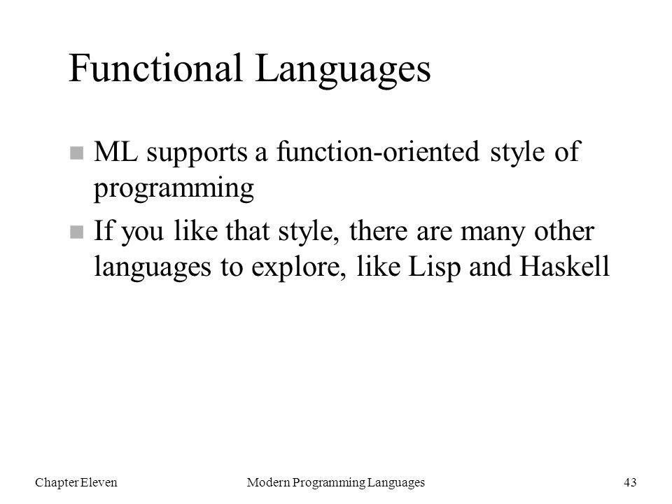 Chapter ElevenModern Programming Languages43 Functional Languages n ML supports a function-oriented style of programming n If you like that style, there are many other languages to explore, like Lisp and Haskell
