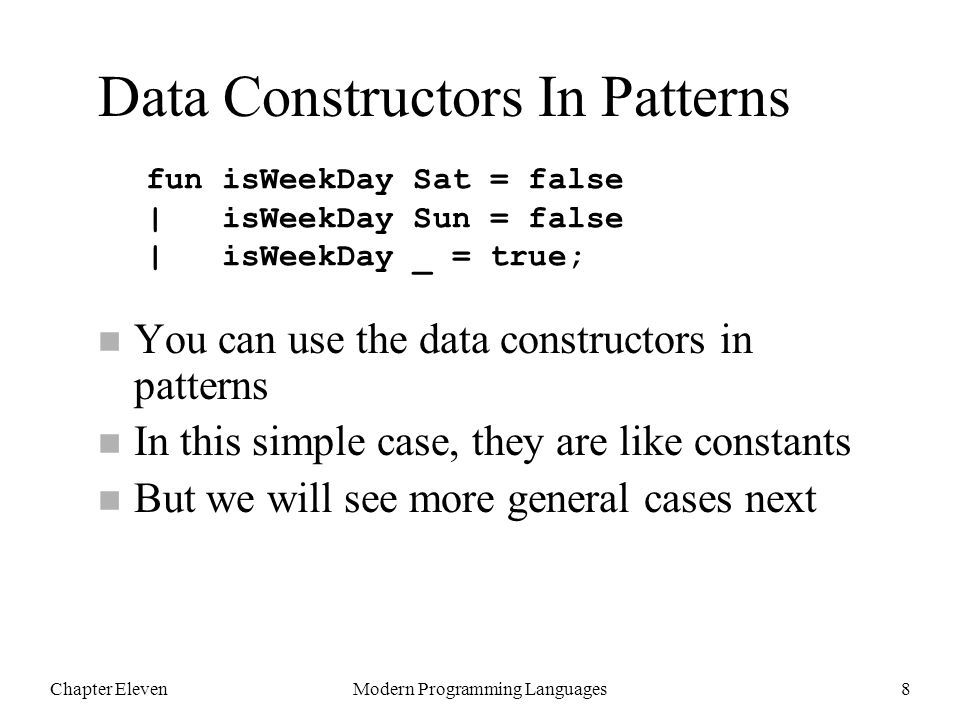 Chapter ElevenModern Programming Languages8 n You can use the data constructors in patterns n In this simple case, they are like constants n But we will see more general cases next fun isWeekDay Sat = false | isWeekDay Sun = false | isWeekDay _ = true; Data Constructors In Patterns