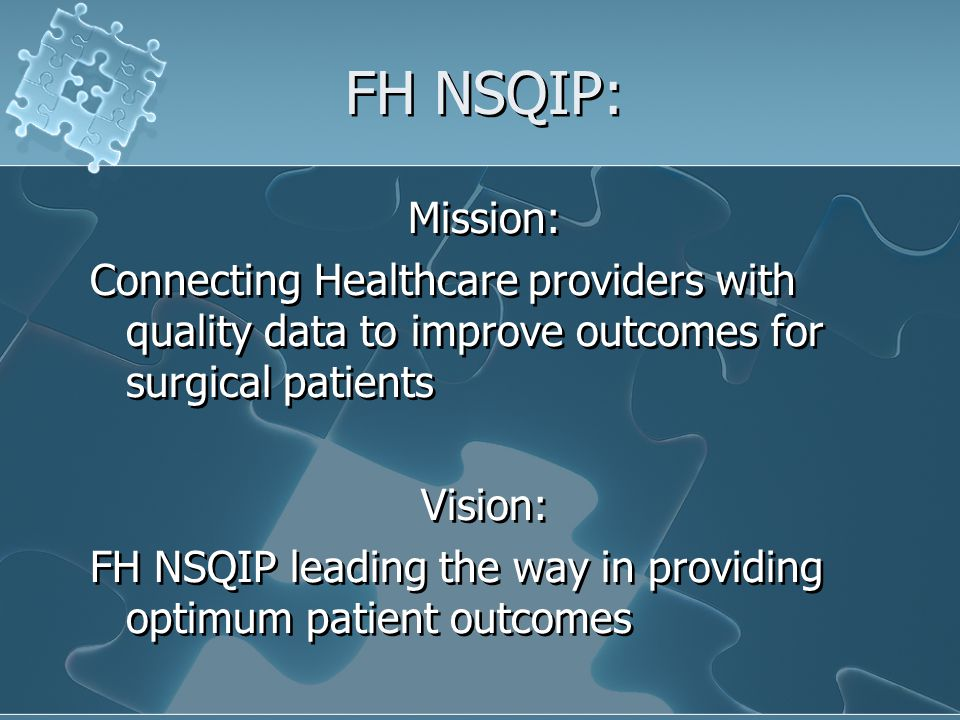 FH NSQIP: Mission: Connecting Healthcare providers with quality data to improve outcomes for surgical patients Vision: FH NSQIP leading the way in providing optimum patient outcomes Mission: Connecting Healthcare providers with quality data to improve outcomes for surgical patients Vision: FH NSQIP leading the way in providing optimum patient outcomes