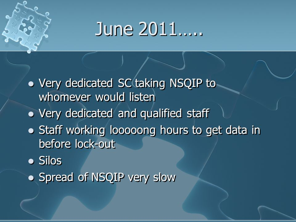 June 2011….. Very dedicated SC taking NSQIP to whomever would listen Very dedicated and qualified staff Staff working looooong hours to get data in be