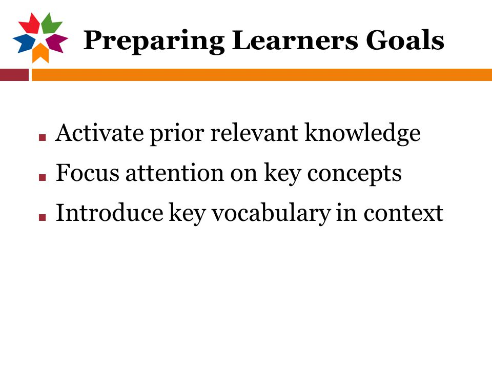 Preparing Learners Goals ■ Activate prior relevant knowledge ■ Focus attention on key concepts ■ Introduce key vocabulary in context
